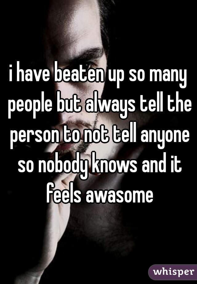 i have beaten up so many people but always tell the person to not tell anyone so nobody knows and it feels awasome