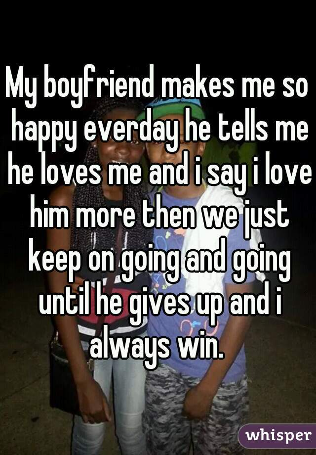 My boyfriend makes me so happy everday he tells me he loves me and i say i love him more then we just keep on going and going until he gives up and i always win.