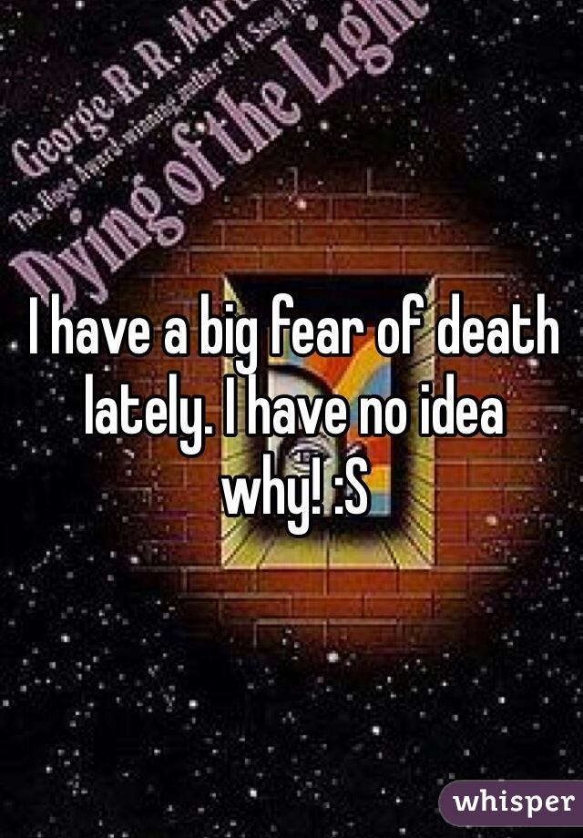 I have a big fear of death lately. I have no idea why! :S