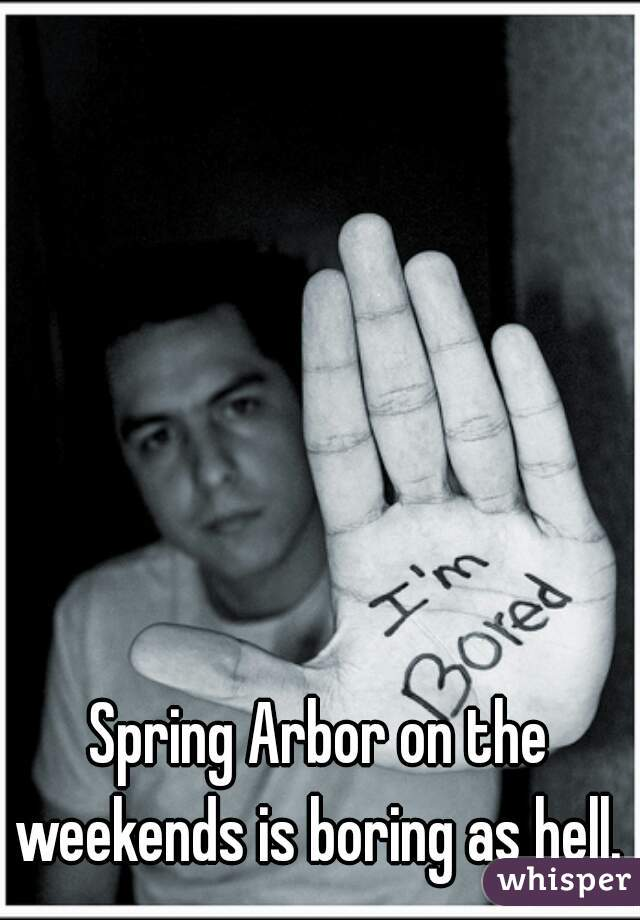 Spring Arbor on the weekends is boring as hell.