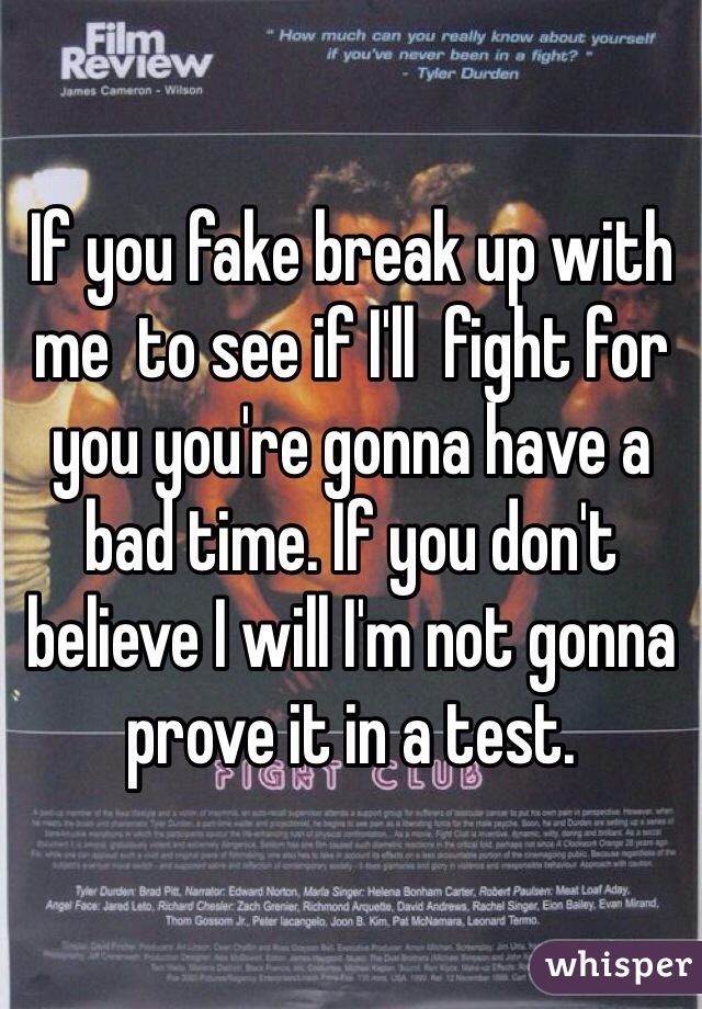 If you fake break up with me  to see if I'll  fight for you you're gonna have a bad time. If you don't believe I will I'm not gonna prove it in a test.