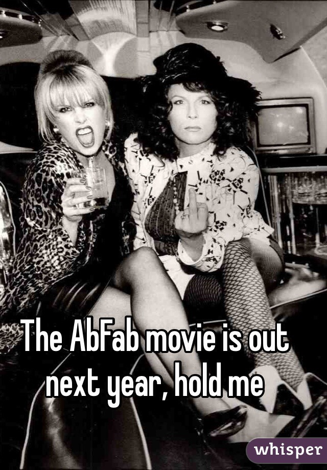 The AbFab movie is out next year, hold me