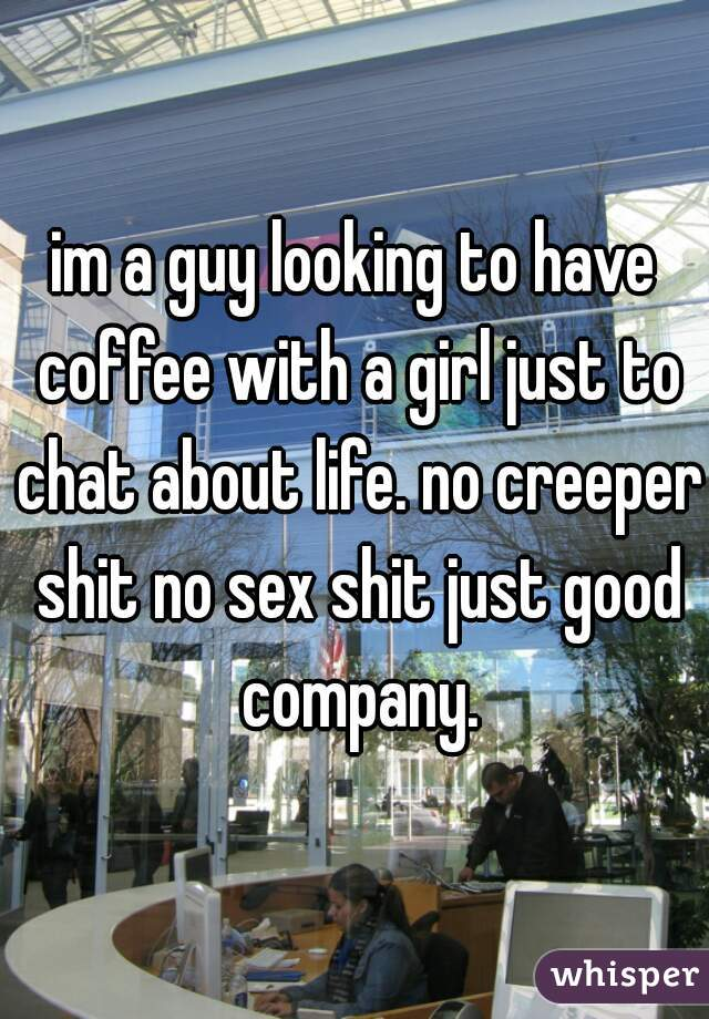 im a guy looking to have coffee with a girl just to chat about life. no creeper shit no sex shit just good company.