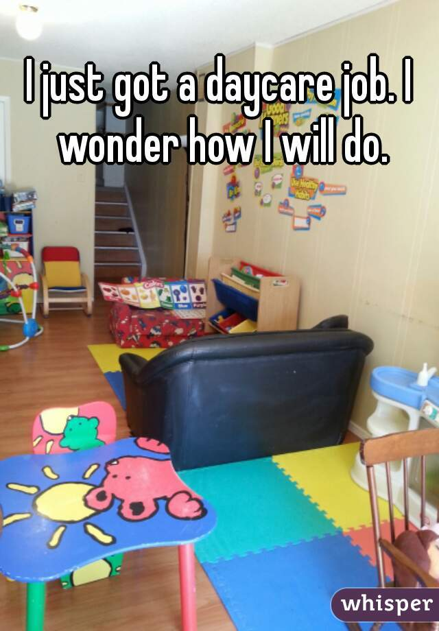 I just got a daycare job. I wonder how I will do.