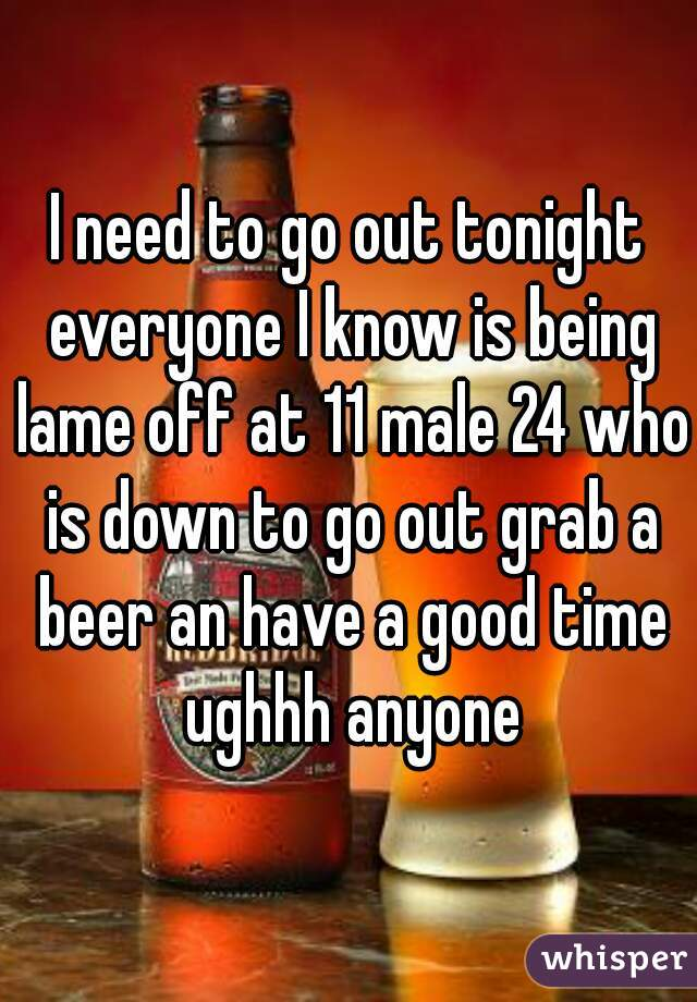 I need to go out tonight everyone I know is being lame off at 11 male 24 who is down to go out grab a beer an have a good time ughhh anyone