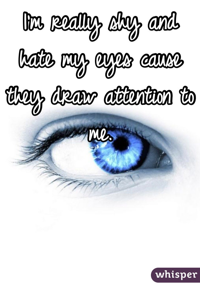 I'm really shy and hate my eyes cause they draw attention to me.