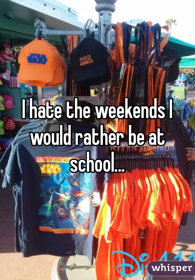 I hate the weekends I would rather be at school...
