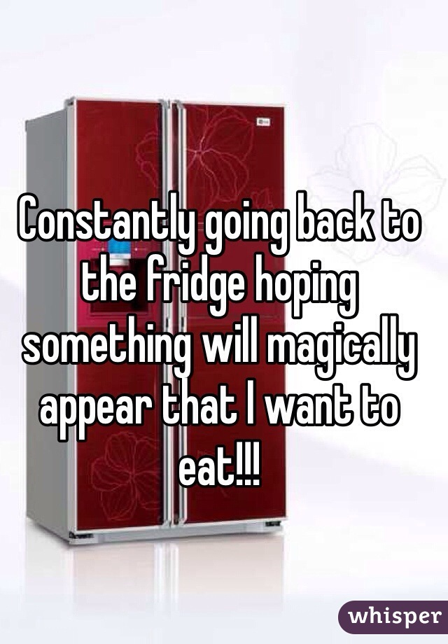 Constantly going back to the fridge hoping something will magically appear that I want to eat!!!