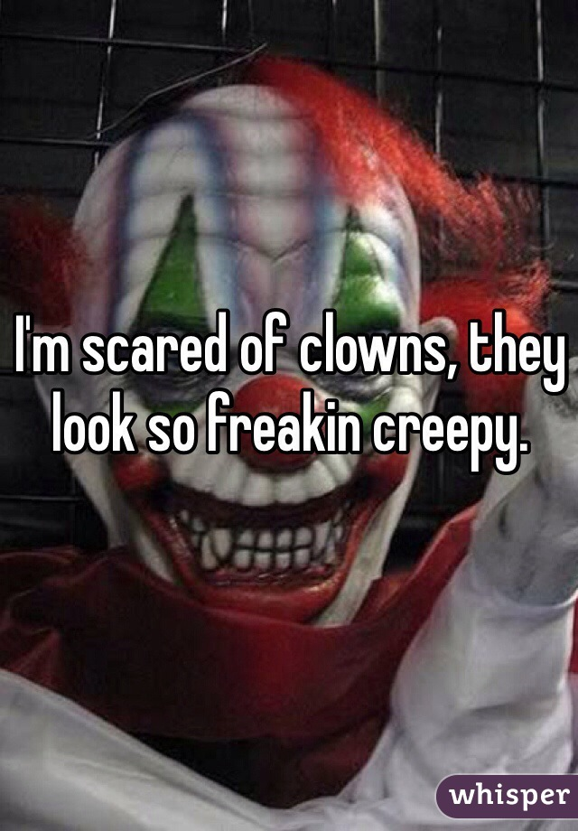 I'm scared of clowns, they look so freakin creepy.