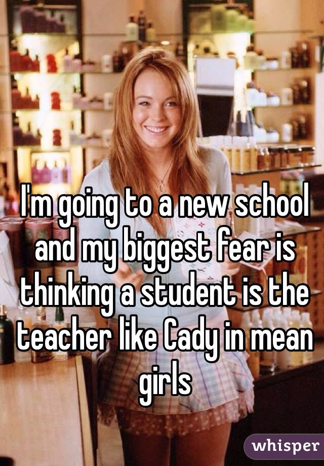 I'm going to a new school and my biggest fear is thinking a student is the teacher like Cady in mean girls
