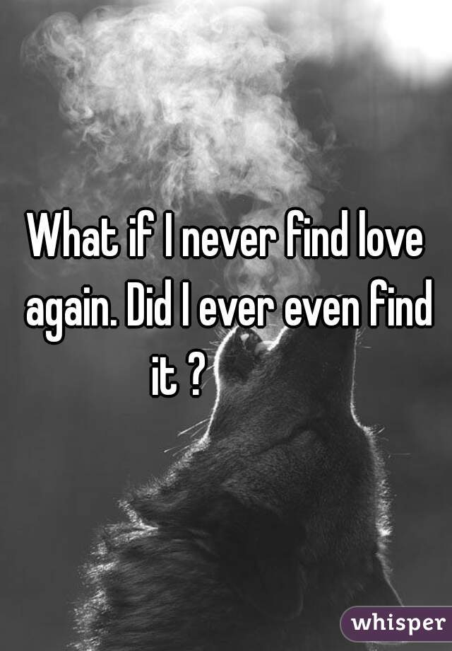 What if I never find love again. Did I ever even find it ?