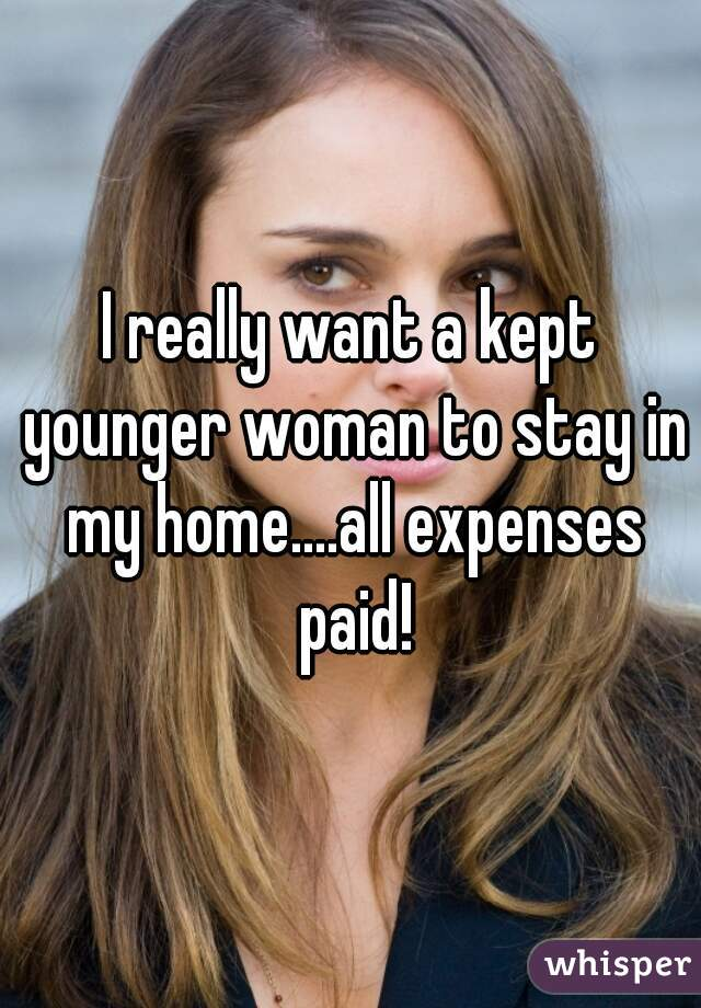 I really want a kept younger woman to stay in my home....all expenses paid!