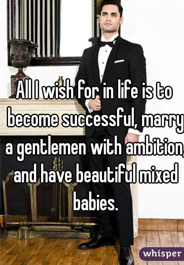 All I wish for in life is to become successful, marry a gentlemen with ambition, and have beautiful mixed babies.