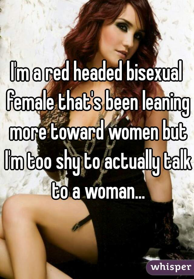I'm a red headed bisexual female that's been leaning more toward women but I'm too shy to actually talk to a woman...