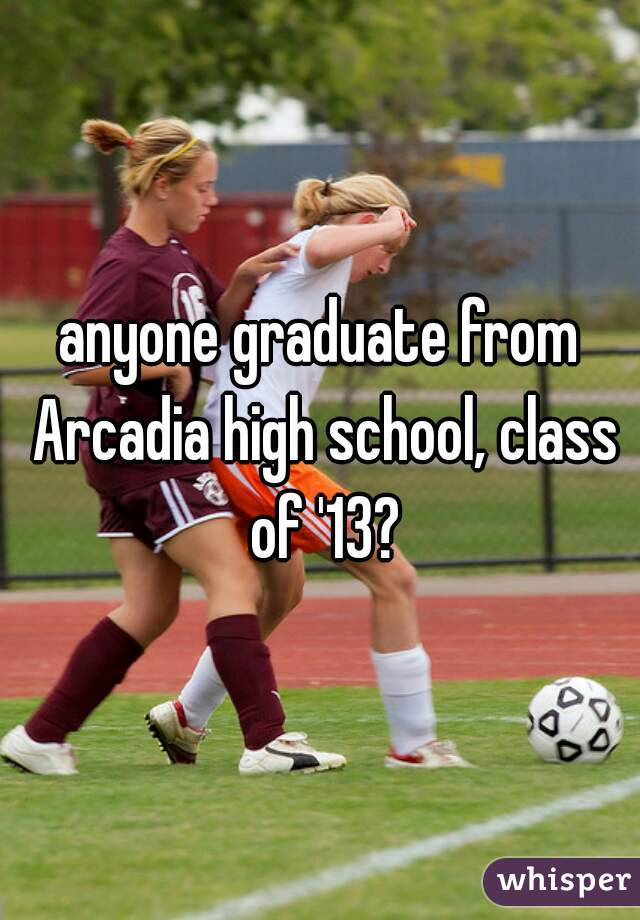 anyone graduate from Arcadia high school, class of '13?