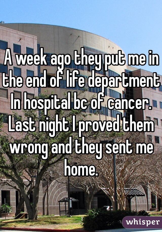 A week ago they put me in the end of life department In hospital bc of cancer. Last night I proved them wrong and they sent me home.