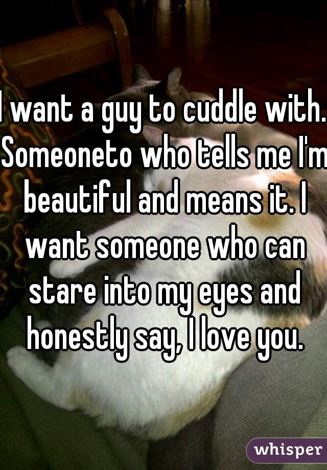 I want a guy to cuddle with. Someoneto who tells me I'm beautiful and means it. I want someone who can stare into my eyes and honestly say, I love you.