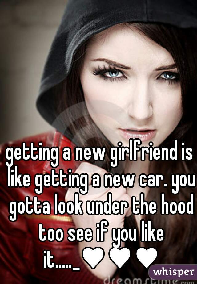 getting a new girlfriend is like getting a new car. you gotta look under the hood too see if you like it....._♥♥♥