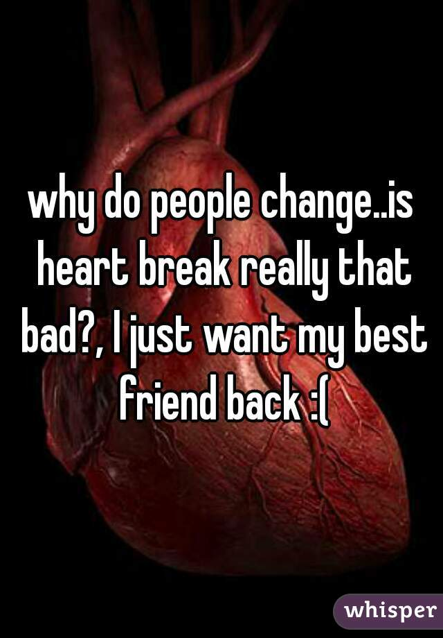why do people change..is heart break really that bad?, I just want my best friend back :(
