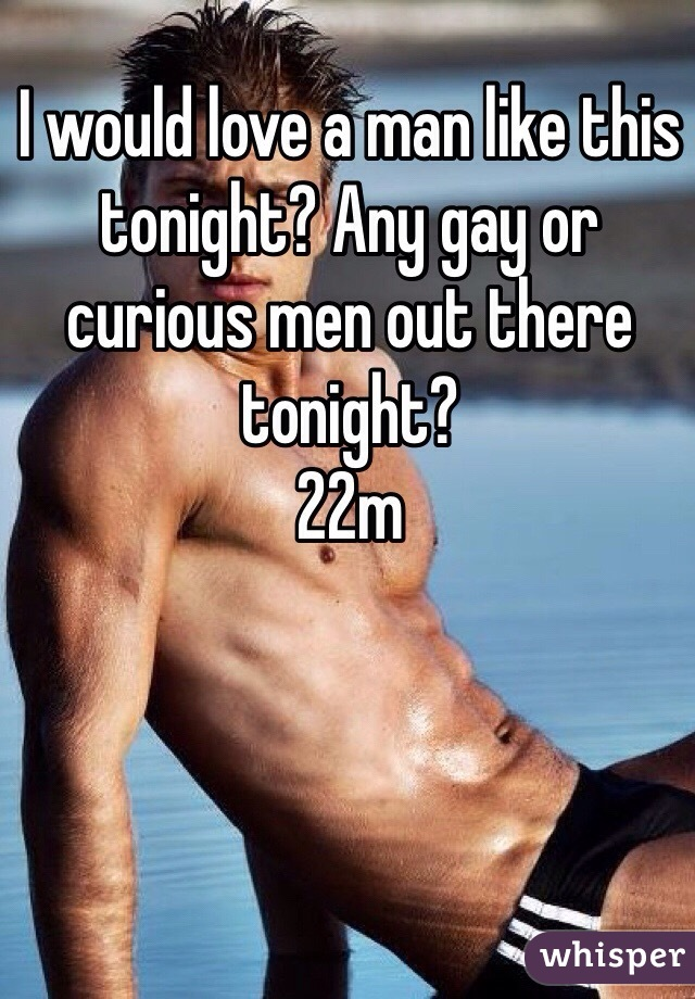 I would love a man like this tonight? Any gay or curious men out there tonight?  22m