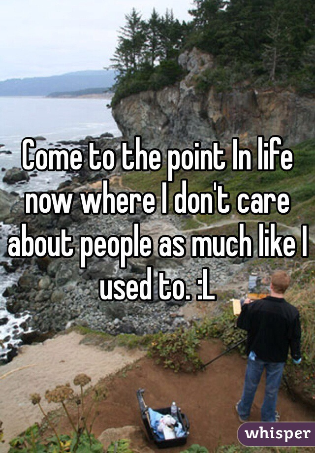 Come to the point In life now where I don't care about people as much like I used to. :L