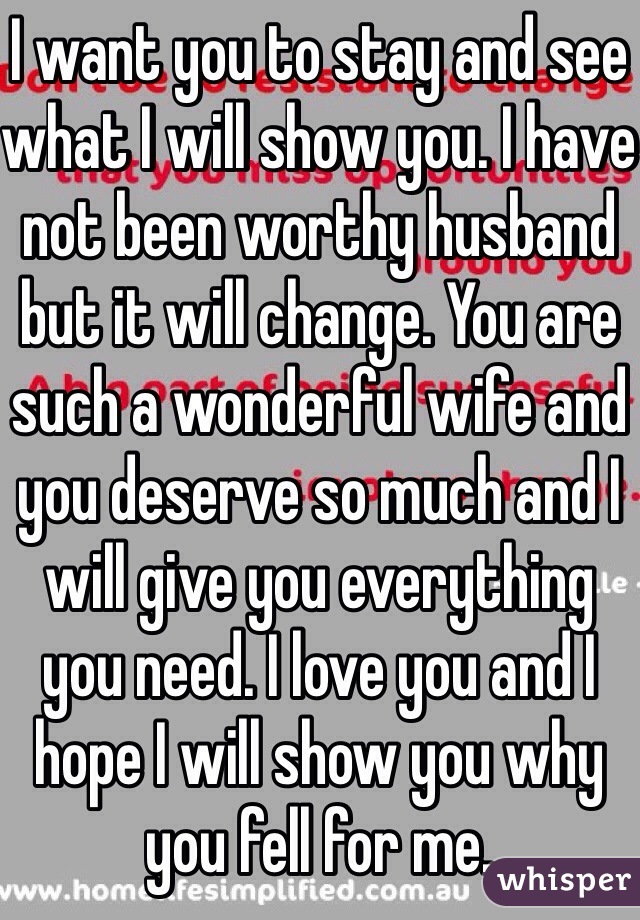I want you to stay and see what I will show you. I have not been worthy husband but it will change. You are such a wonderful wife and you deserve so much and I will give you everything you need. I love you and I hope I will show you why you fell for me.