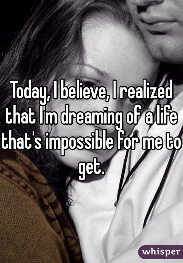 Today, I believe, I realized that I'm dreaming of a life that's impossible for me to get.