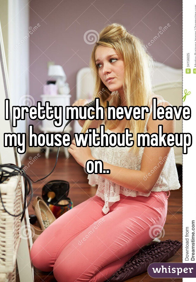 I pretty much never leave my house without makeup on..