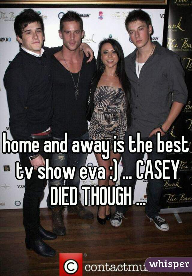 home and away is the best tv show eva :) ... CASEY DIED THOUGH ...