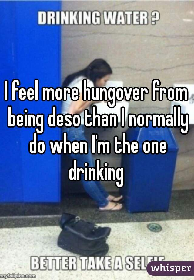 I feel more hungover from being deso than I normally do when I'm the one drinking