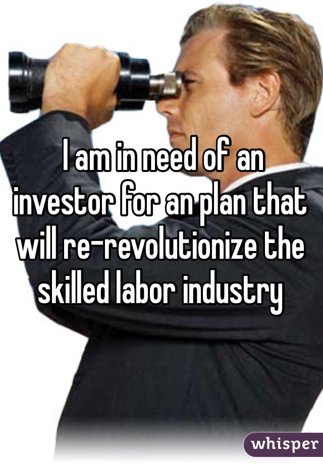 I am in need of an investor for an plan that will re-revolutionize the skilled labor industry