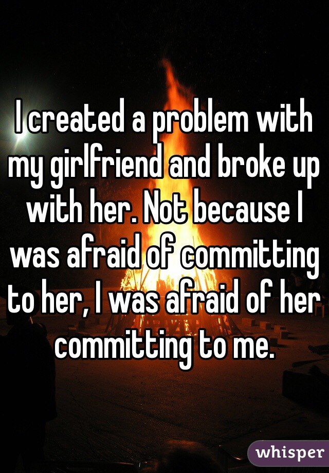 I created a problem with my girlfriend and broke up with her. Not because I was afraid of committing to her, I was afraid of her committing to me.