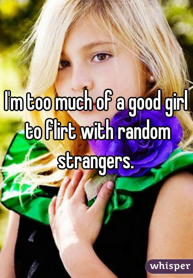 I'm too much of a good girl to flirt with random strangers.
