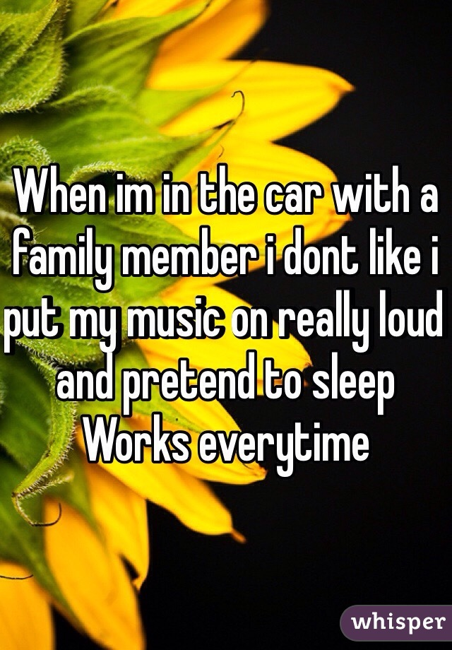 When im in the car with a family member i dont like i put my music on really loud and pretend to sleep Works everytime