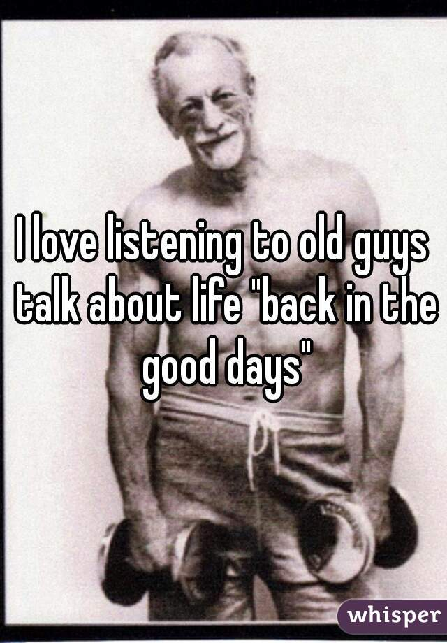 """I love listening to old guys talk about life """"back in the good days"""""""