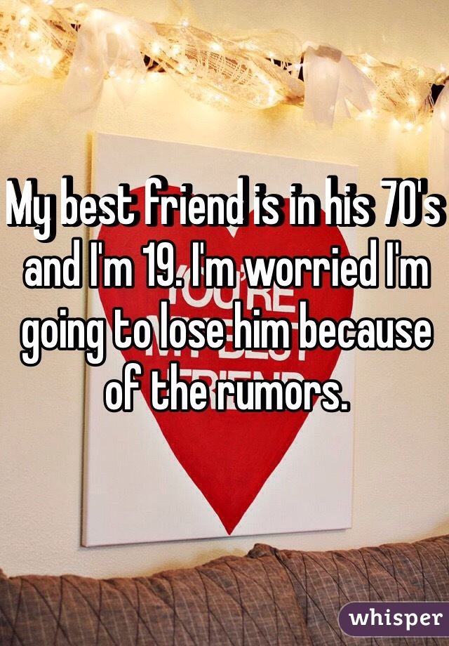 My best friend is in his 70's and I'm 19. I'm worried I'm going to lose him because of the rumors.