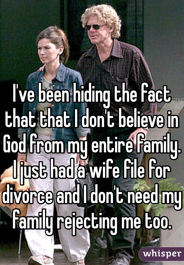 I've been hiding the fact that that I don't believe in God from my entire family. I just had a wife file for divorce and I don't need my family rejecting me too.