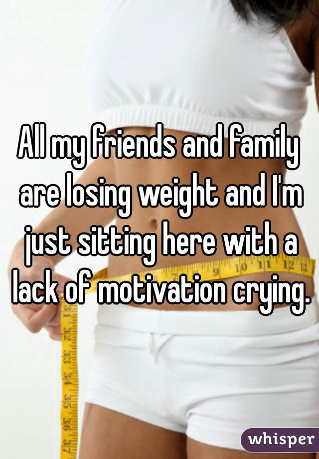 All my friends and family are losing weight and I'm just sitting here with a lack of motivation crying.