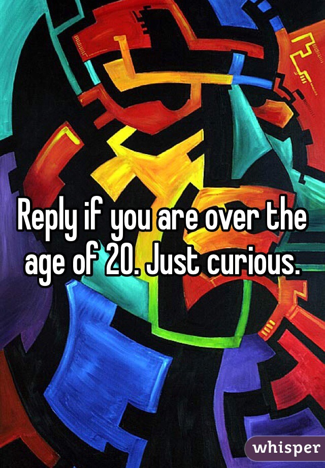 Reply if you are over the age of 20. Just curious.