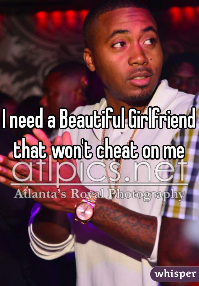 I need a Beautiful Girlfriend that won't cheat on me