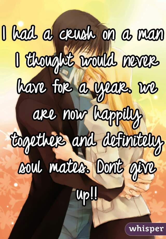 I had a crush on a man I thought would never have for a year. we are now happily together and definitely soul mates. Dont give up!!