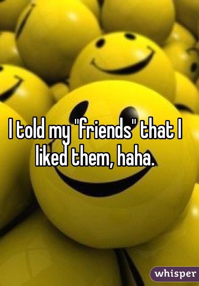 "I told my ""friends"" that I liked them, haha."