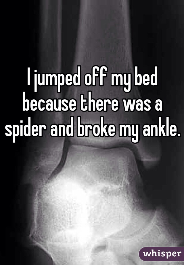 I jumped off my bed because there was a spider and broke my ankle.
