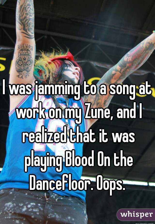I was jamming to a song at work on my Zune, and I realized that it was playing Blood On the Dancefloor. Oops.