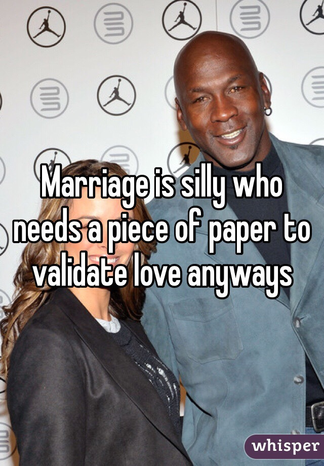 Marriage is silly who needs a piece of paper to validate love anyways
