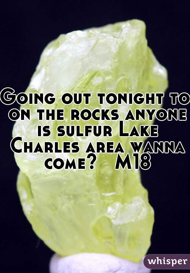 Going out tonight to on the rocks anyone is sulfur Lake Charles area wanna come?   M18