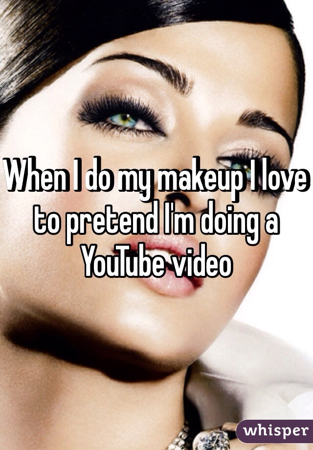 When I do my makeup I love to pretend I'm doing a YouTube video