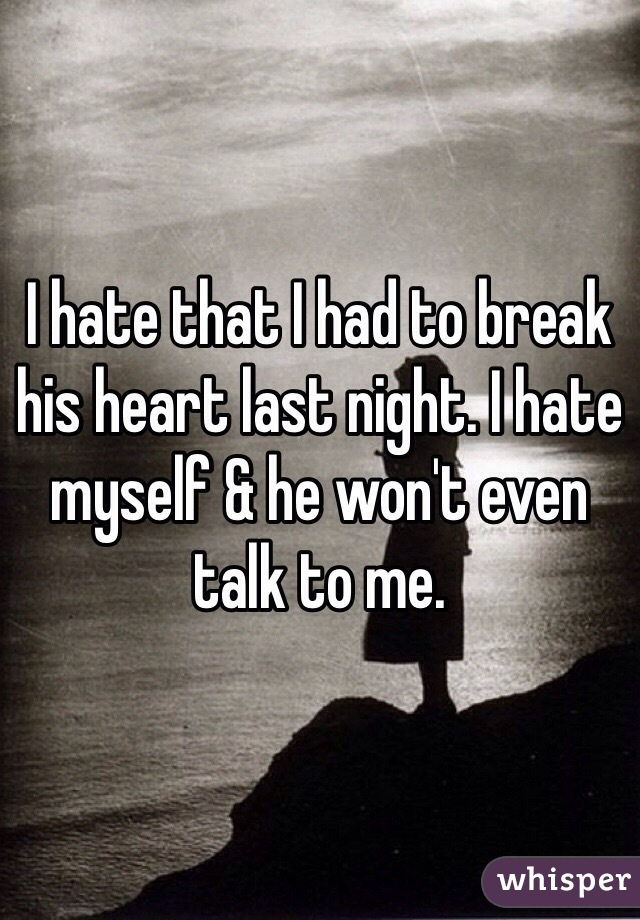 I hate that I had to break his heart last night. I hate myself & he won't even talk to me.
