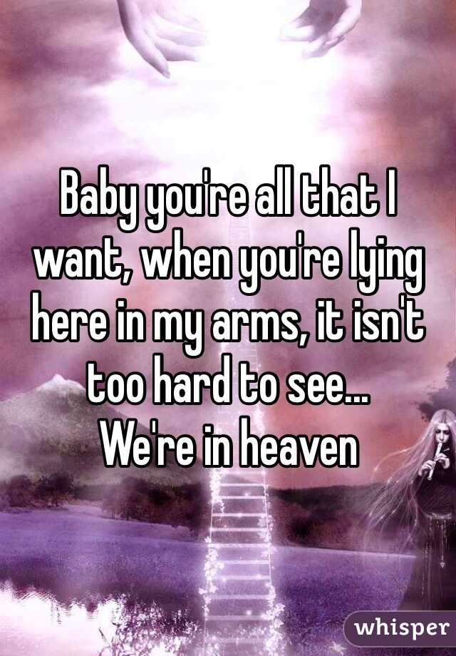 Baby you're all that I want, when you're lying here in my arms, it isn't too hard to see... We're in heaven