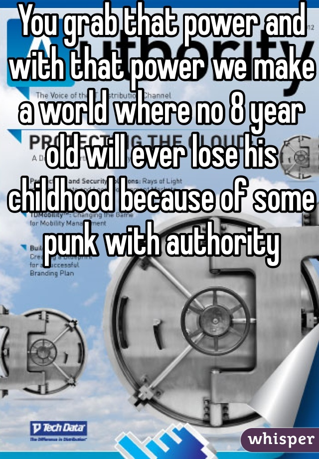 You grab that power and with that power we make a world where no 8 year old will ever lose his childhood because of some punk with authority